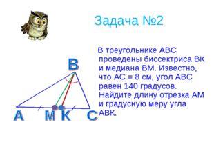 Задача №2 В треугольнике АВС проведены биссектриса ВК и медиана ВМ. Известно