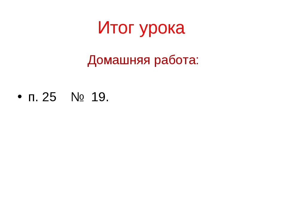 Итог урока Домашняя работа: п. 25 № 19.