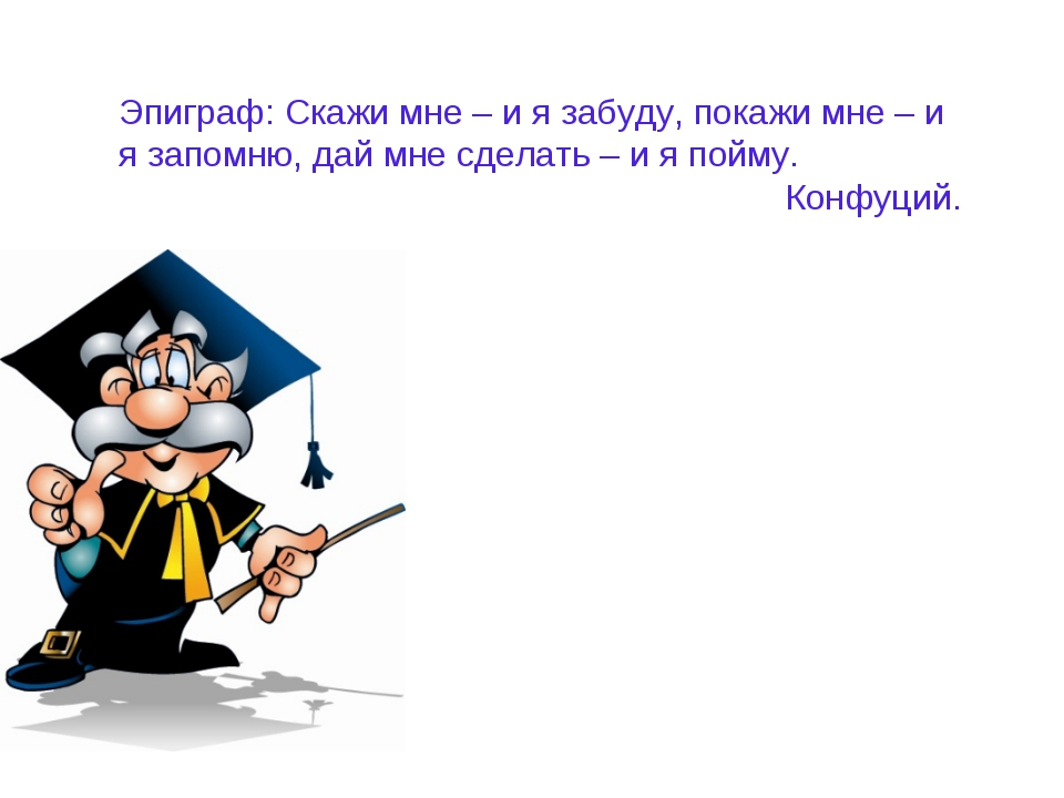 Эпиграф: Скажи мне – и я забуду, покажи мне – и я запомню, дай мне сделать –...
