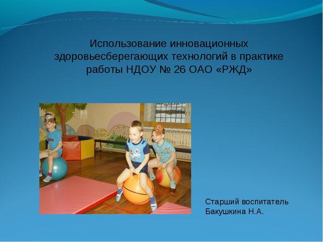 Старший воспитатель Бакушкина Н.А. : Использование инновационных здоровьесбер...