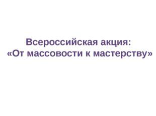 Всероссийская акция: «От массовости к мастерству»