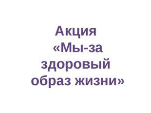 Акция «Мы-за здоровый образ жизни»