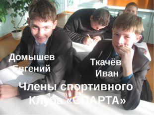 Домышев Евгений Ткачёв Иван Члены спортивного Клуба «СПАРТА»