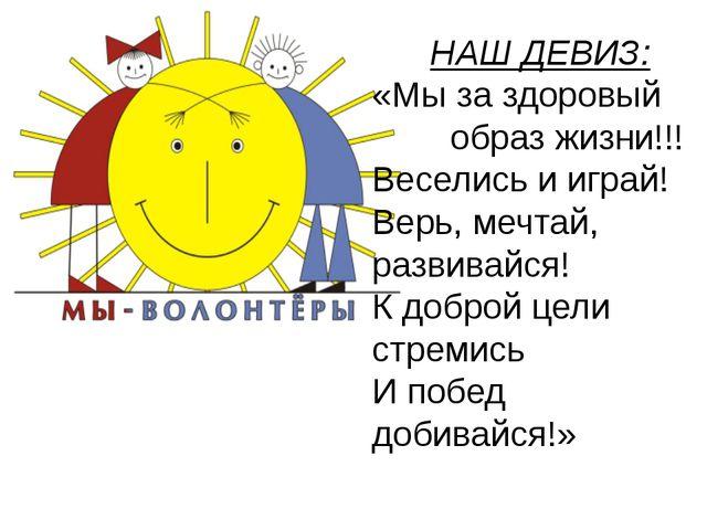 НАШ ДЕВИЗ: «Мы за здоровый образ жизни!!! Веселись и играй! Верь, мечтай, ра...