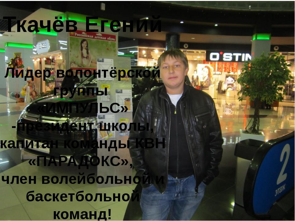 Ткачёв Егений Лидер волонтёрской группы «ИМПУЛЬС» -президент школы, капитан к...