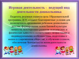 Игровая деятельность - ведущий вид деятельности дошкольника Педагоги, реализу