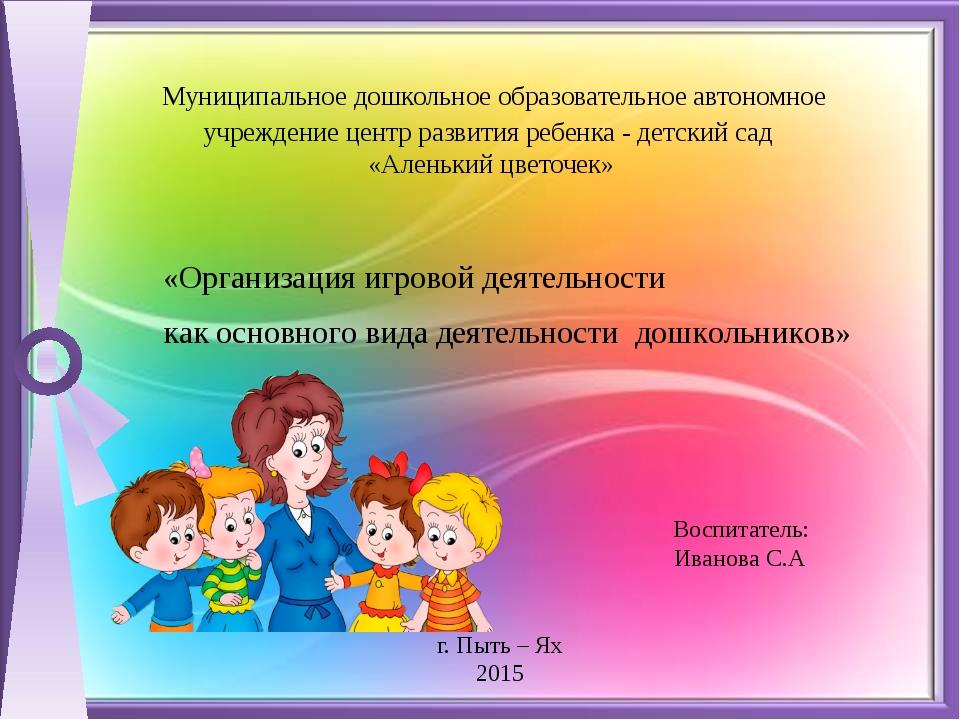 Воспитатель: Иванова С.А г. Пыть – Ях 2015  Муниципальное дошкольное образо...