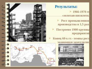 1966-1970 гг.- «золотая»пятилетка. Рост промышленного производства в 1,5 раза