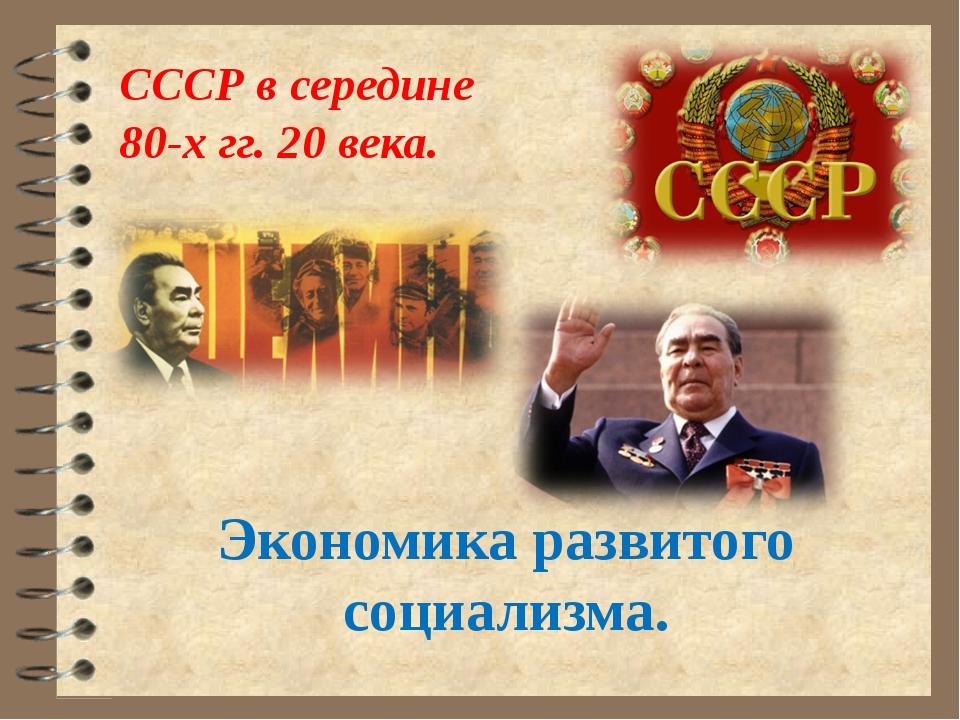 СССР в середине 80-х гг. 20 века. Экономика развитого социализма.