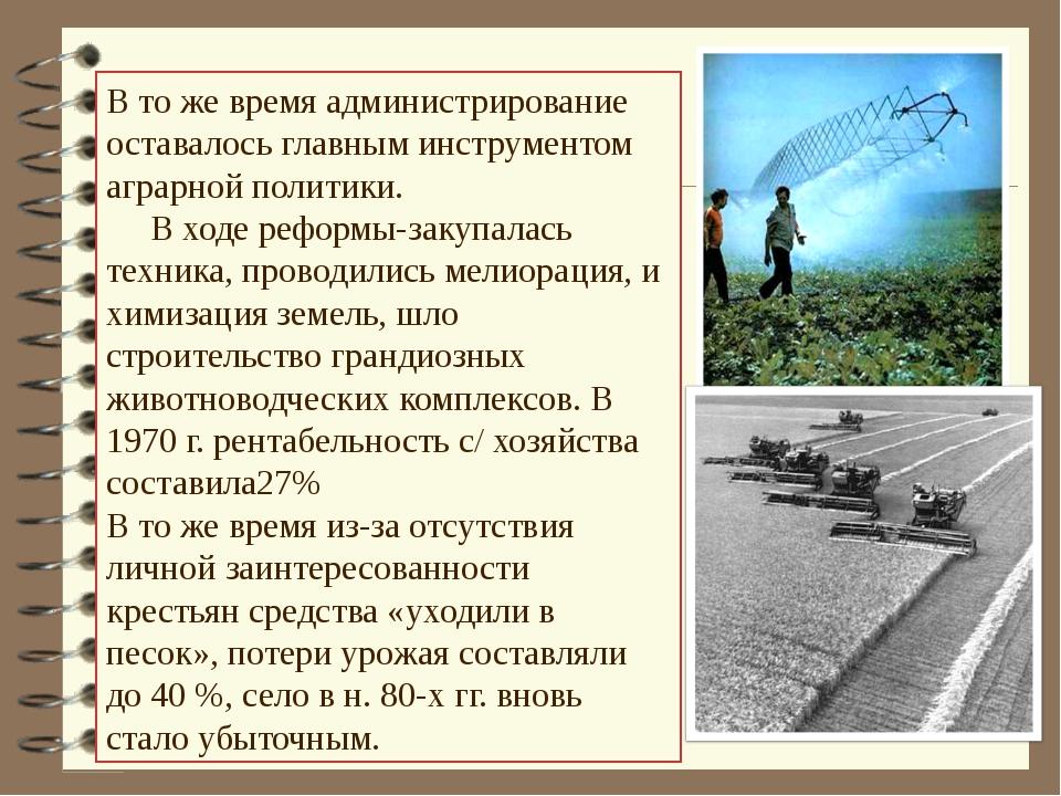 В то же время администрирование оставалось главным инструментом аграрной поли...