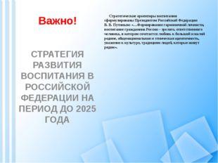 Важно! Стратегические ориентиры воспитания сформулированы Президентом Российс