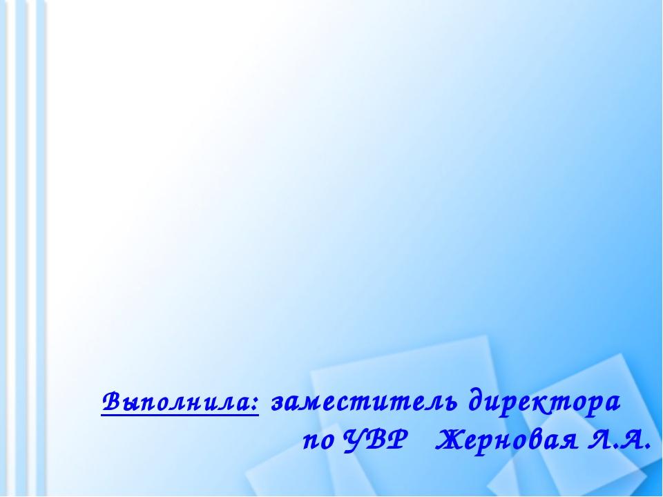 Выполнила: заместитель директора по УВР Жерновая Л.А.