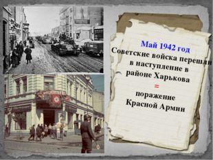 Май 1942 год Советские войска перешли в наступление в районе Харькова = пораж