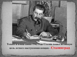 Только в конце июня 1942 года Сталин понял истинную цель летнего наступления