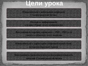 Цели урока Ознакомиться с начальным периодом Сталинградской битвы Овладеть ин