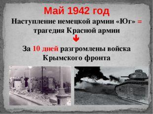 Май 1942 год Наступление немецкой армии «Юг» = трагедия Красной армии  За 10