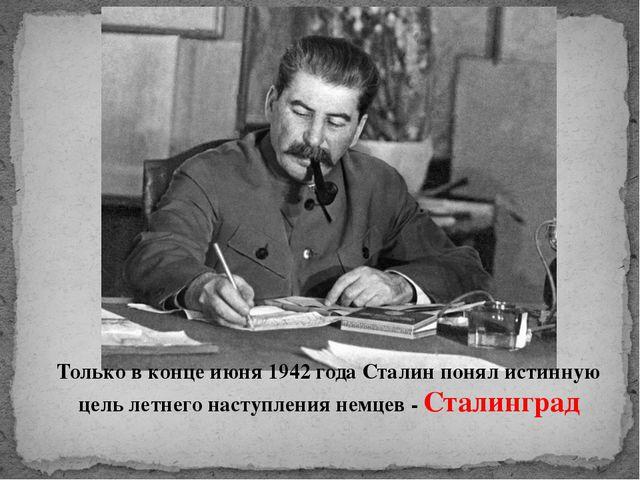 Только в конце июня 1942 года Сталин понял истинную цель летнего наступления...