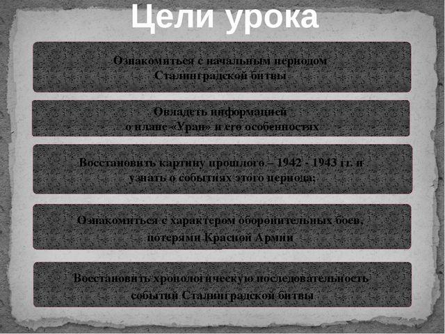 Цели урока Ознакомиться с начальным периодом Сталинградской битвы Овладеть ин...