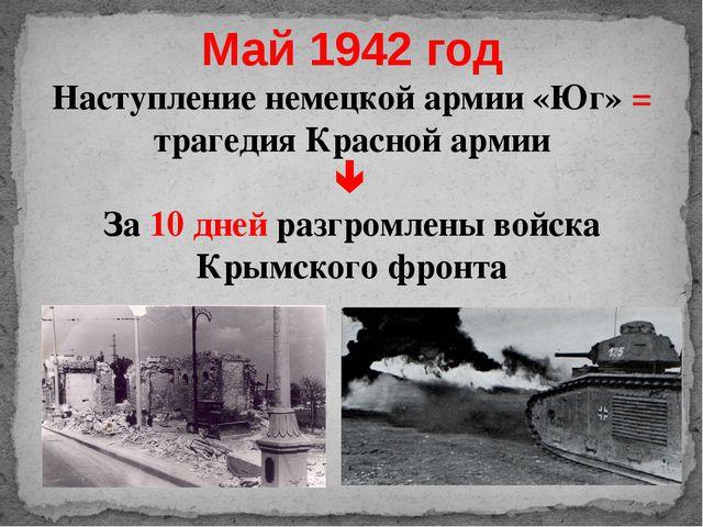 Май 1942 год Наступление немецкой армии «Юг» = трагедия Красной армии  За 10...