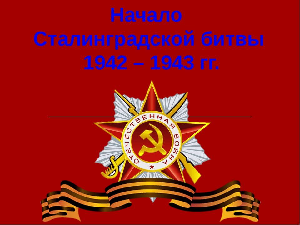 Начало Сталинградской битвы 1942 – 1943 гг.