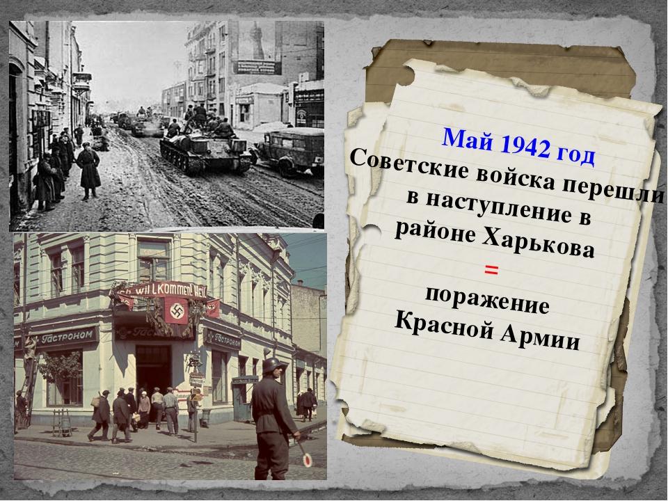Май 1942 год Советские войска перешли в наступление в районе Харькова = пораж...