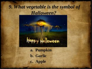 9. What vegetable is the symbol of Halloween? Pumpkin Garlic Apple