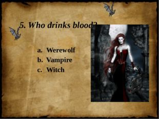 5. Who drinks blood? Werewolf Vampire Witch