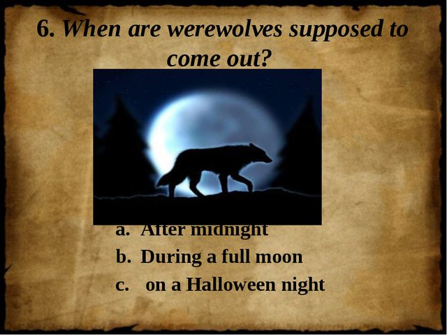 6. When are werewolves supposed to come out? After midnight During a full moo...