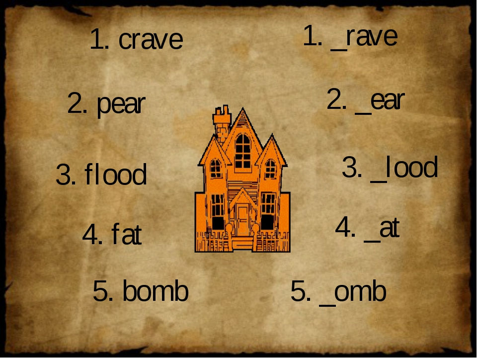 1. crave 2. pear 3. flood 1. _rave 2. _ear 3. _lood 4. fat 5. bomb 4. _at 5....