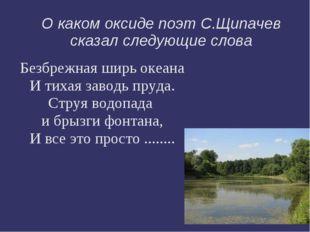 О каком оксиде поэт С.Щипачев сказал следующие слова Безбрежная ширь океана