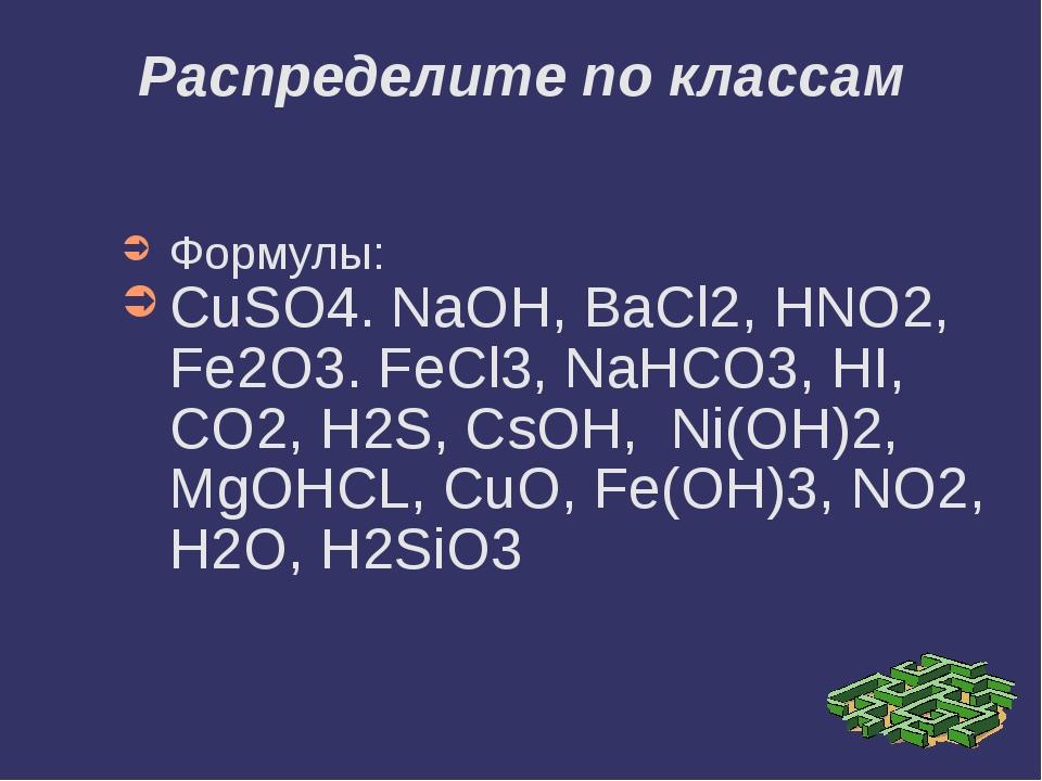 Формулы: CuSO4. NaOH, BaCl2, HNO2, Fe2O3. FeCl3, NaHCO3, HI, CO2, H2S, CsOH,...