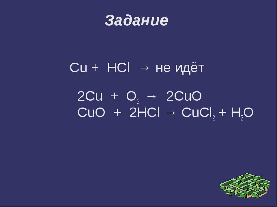 Cu + HCl → не идёт 2Cu + O2 → 2CuO CuO + 2HCl → CuCl2 + H2O Задание