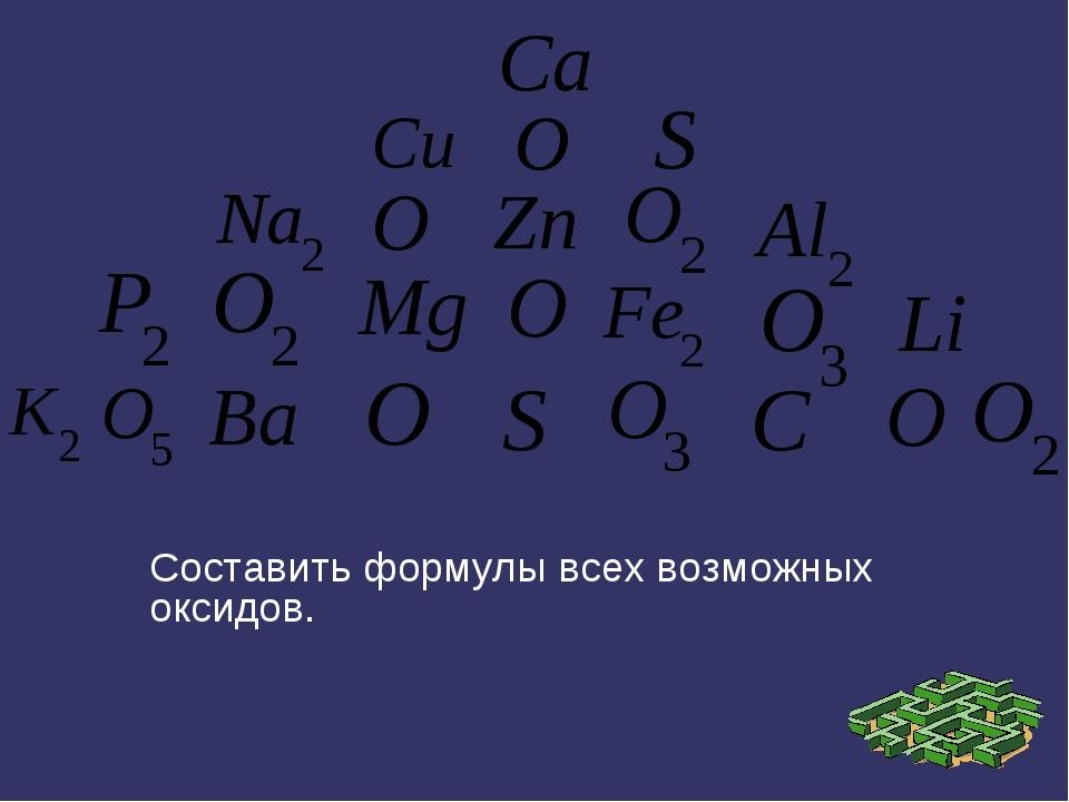 Составить формулы всех возможных оксидов.