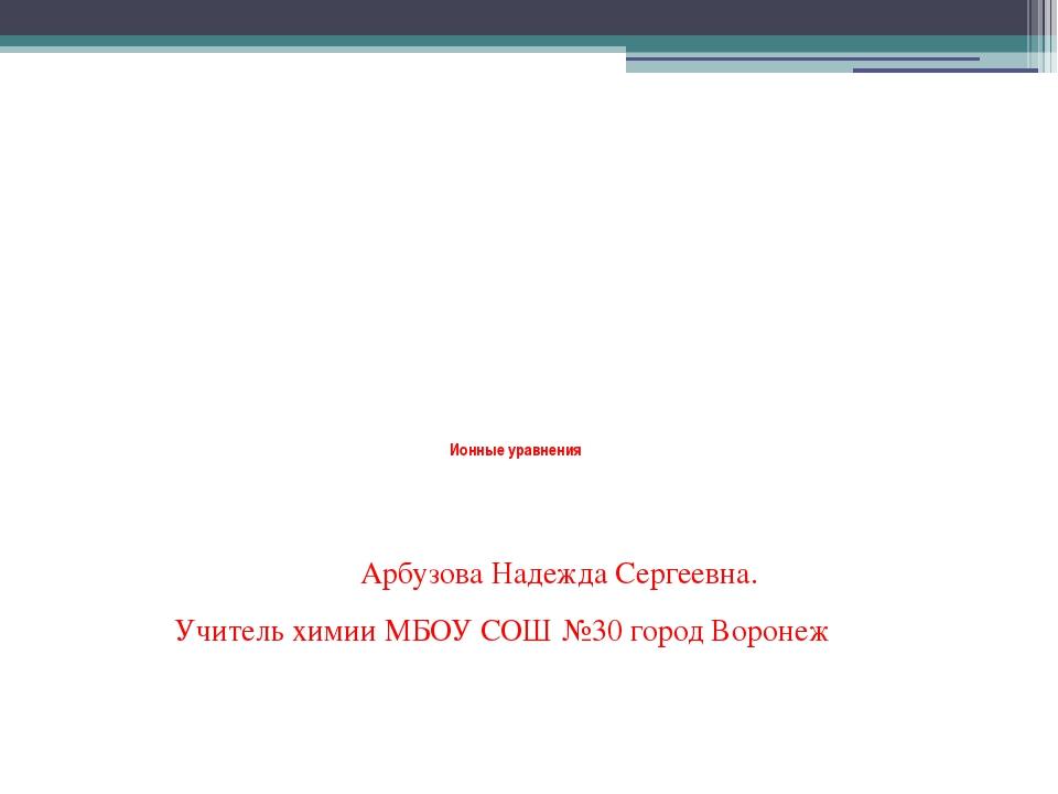 Ионные уравнения Арбузова Надежда Сергеевна. Учитель химии МБОУ СОШ №30 горо...