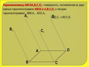 Параллелепипед АВСDA1B1C1D1 – поверхность, составленная из двух равных паралл