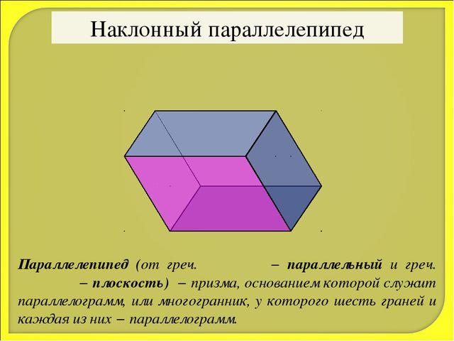 Наклонный параллелепипед Параллелепипед (от греч. παράλλος − параллельный и г...