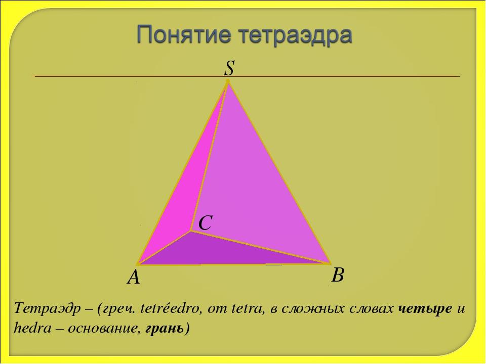 S А В С Тетраэдр – (греч. tetréedro, от tetra, в сложных словах четыре и hedr...
