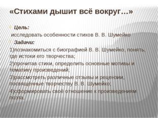 «Стихами дышит всё вокруг…» Цель: исследовать особенности стихов В. В. Шумейк