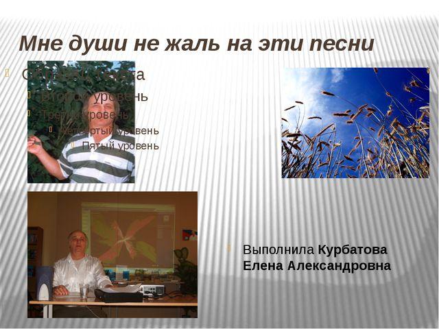 Мне души не жаль на эти песни Выполнила Курбатова Елена Александровна