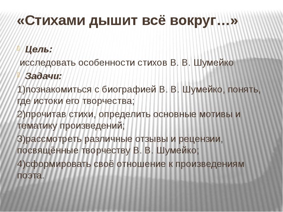 «Стихами дышит всё вокруг…» Цель: исследовать особенности стихов В. В. Шумейк...