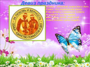 Девиз праздника: «Семья – единство помыслов и дел». Семья - это первооснова ж