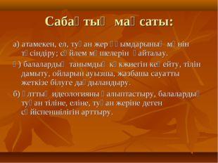 Сабақтың мақсаты: а) атамекен, ел, туған жер ұғымдарының мәнін түсіндіру; сөй