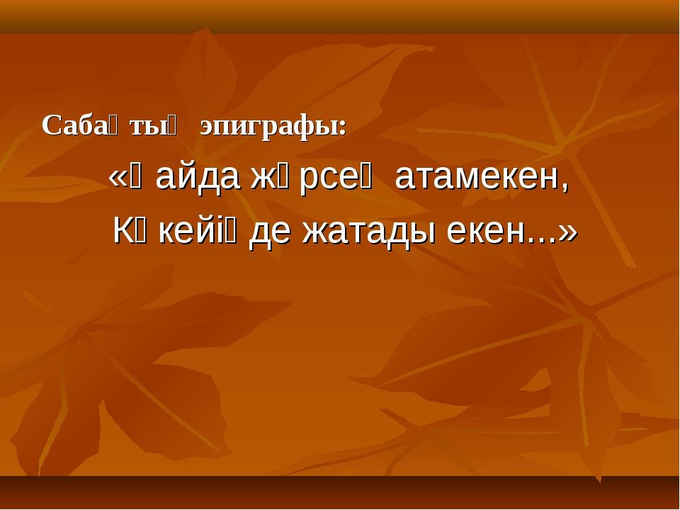 Сабақтың эпиграфы: «Қайда жүрсең атамекен, Көкейіңде жатады екен...»