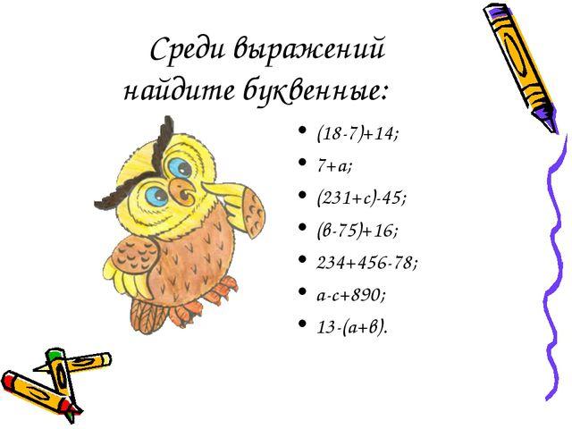 Среди выражений найдите буквенные: (18-7)+14; 7+а; (231+с)-45; (в-75)+16; 23...