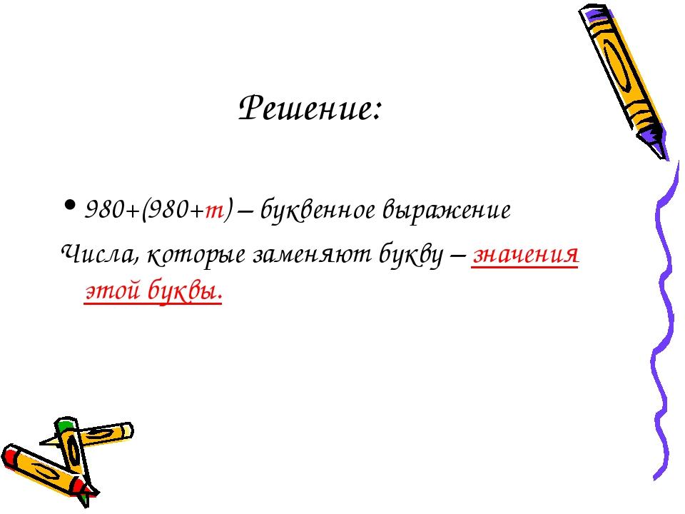 Решение: 980+(980+m) – буквенное выражение Числа, которые заменяют букву – зн...
