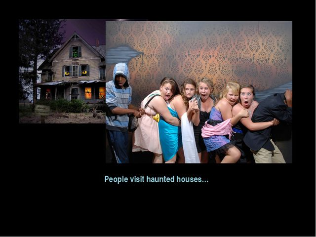 People visit haunted houses…