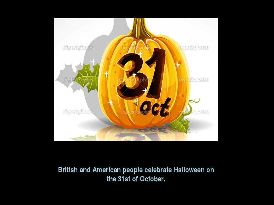 British and American people celebrate Halloween on the 31st of October.
