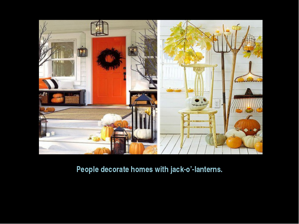 People decorate homes with jack-o'-lanterns.