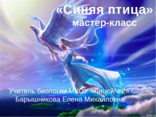 «Синяя птица» мастер-класс Учитель биологии МКОУ «Лицей№2» Барышникова Елена