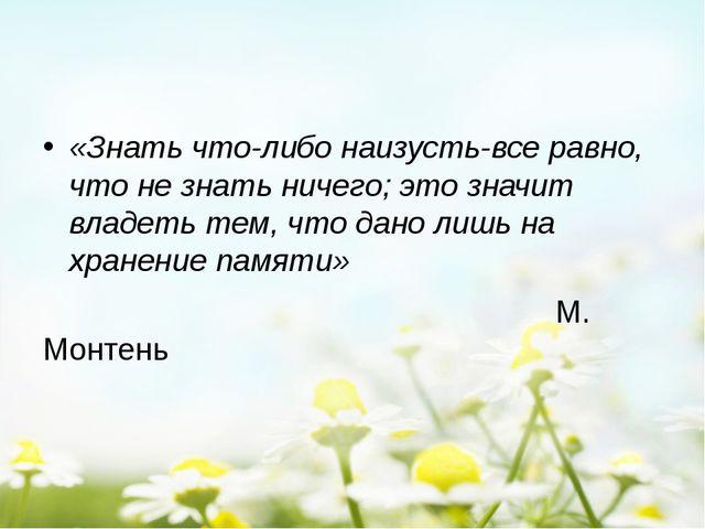 «Знать что-либо наизусть-все равно, что не знать ничего; это значит владеть...